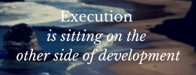Execution is sitting on the other side of development